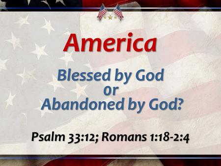 America Blessed by God 0r Abandoned by God? Abandoned by God? Psalm 33:12; Romans 1:18-2:4.