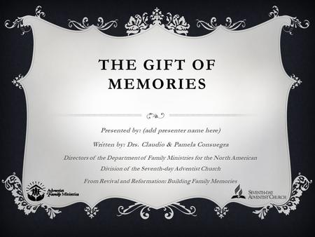 THE GIFT OF MEMORIES Presented by: (add presenter name here) Written by: Drs. Claudio & Pamela Consuegra Directors of the Department of Family Ministries.