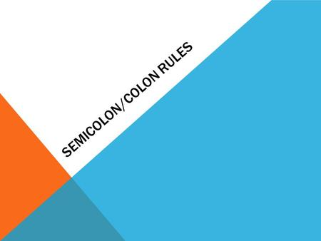SEMICOLON/COLON RULES. SEMICOLONS—RULE #1 Use a semicolon between the parts of a compound sentence if they are not joined by and, but, or, not, for, or.