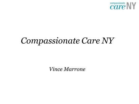 Compassionate Care NY Vince Marrone. Compassionate Care Act Purpose is to allow New Yorkers with serious medical conditions access to medical marijuana.