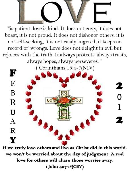 "FEBRUARYFEBRUARY 20122012 ""is patient, love is kind. It does not envy, it does not boast, it is not proud. It does not dishonor others, it is not self-seeking,"