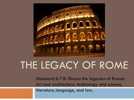 THE LEGACY OF ROME Standard 6.7.8: Discuss the legacies of Roman Art and architecture, technology and science, literature, language, and law.