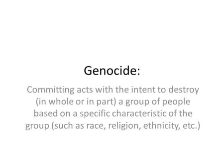 Genocide: Committing acts with the intent to destroy (in whole or in part) a group of people based on a specific characteristic of the group (such as race,