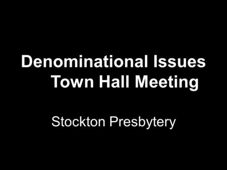 Denominational Issues Town Hall Meeting Stockton Presbytery.
