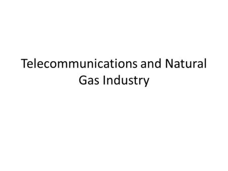 Telecommunications and Natural Gas Industry. Telecommunications Voice (landline, wireless) Video (cable, satellite) Data (cable, wireless) Convergence.
