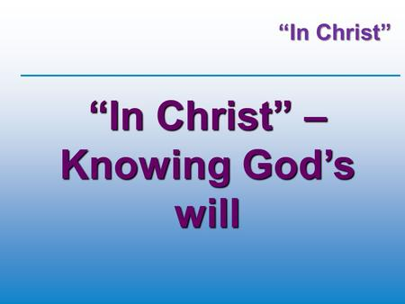 """In Christ"" ""In Christ"" – Knowing God's will. 2Corinthians 5:17 (GWT) Whoever is a believer in Christ is a new creation. The old way of living has disappeared."