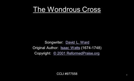 The Wondrous Cross Songwriter: David L. WardDavid L. Ward Original Author: Isaac Watts (1674-1748)Isaac Watts Copyright: © 2001 ReformedPraise.org© 2001.