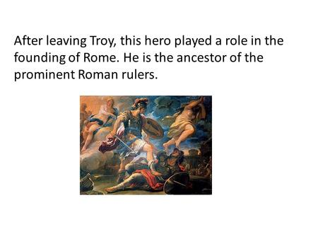After leaving Troy, this hero played a role in the founding of Rome. He is the ancestor of the prominent Roman rulers.