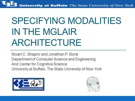 SPECIFYING MODALITIES IN THE MGLAIR ARCHITECTURE Stuart C. Shapiro and Jonathan P. Bona Department of Computer Science and Engineering And Center for Cognitive.