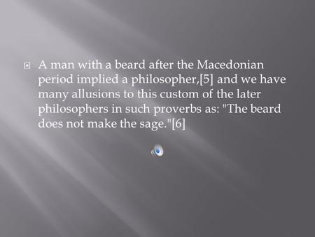  A man with a beard after the Macedonian period implied a philosopher,[5] and we have many allusions to this custom of the later philosophers in such.