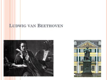 L UDWIG VAN B EETHOVEN. Beethoven was born on Born December 16, 1770 in Bonn, Germany. Ludwig was baptized: December 17, 1770 Died: March 26, 1827 Beethoven.