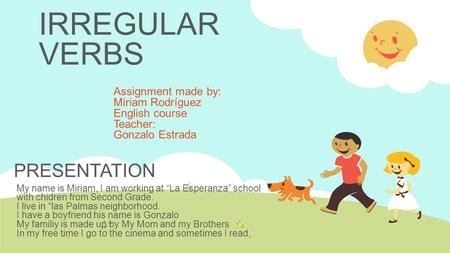 "IRREGULAR VERBS Assignment made by: Miriam Rodríguez English course Teacher: Gonzalo Estrada My name is Miriam, I am working at ""La Esperanza"" school with."