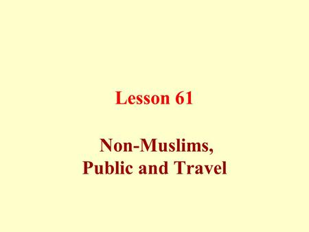 Lesson 61 Non-Muslims, Public and Travel. Manners towards non-Muslims: Treat them with equity, justice, and beneficence.