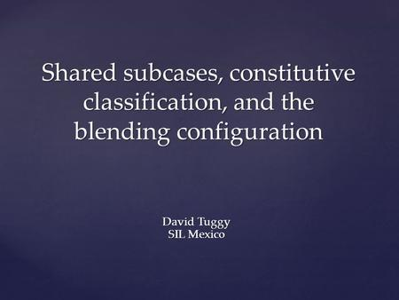 Shared subcases, constitutive classification, and the blending configuration David Tuggy SIL Mexico.