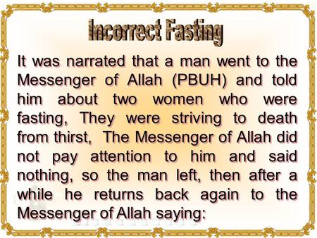 It was narrated that a man went to the Messenger of Allah (PBUH) and told him about two women who were fasting, They were striving to death from thirst,
