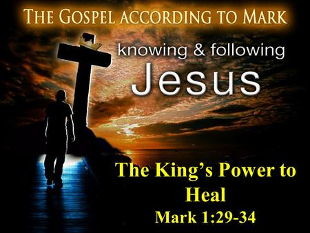 The King's Power to Heal Mark 1:29-34. The King's Power to Heal 29 And immediately after they came out of the synagogue, they went into the house of Simon.