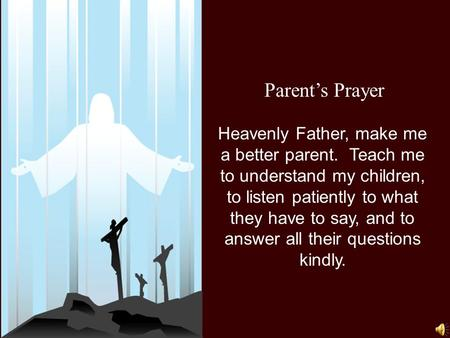 Parent's Prayer Heavenly Father, make me a better parent. Teach me to understand my children, to listen patiently to what they have to say, and to answer.