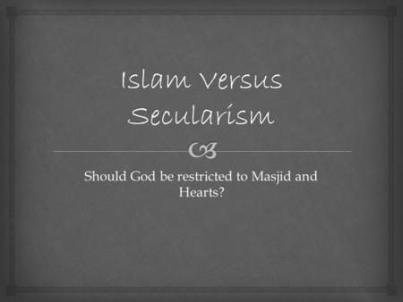 Should God be restricted to Masjid and Hearts?.  Introduction 8/5/2013 Islam versus Secularism by Sara Sultana 2.