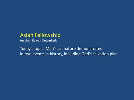 Asian Fellowship teacher: Ed van Ouwerkerk Today's topic: Man's sin nature demonstrated in two events in history, including God's salvation plan.