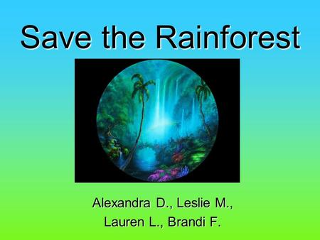 Save the Rainforest Alexandra D., Leslie M., Lauren L., Brandi F.