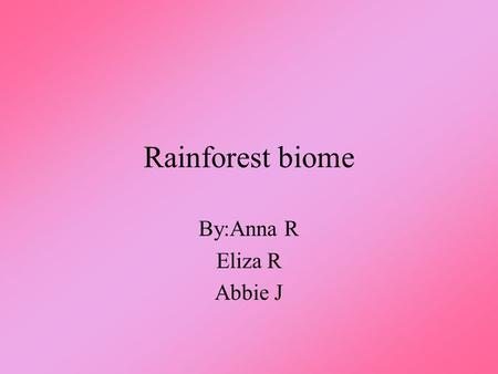 Rainforest biome By:Anna R Eliza R Abbie J. Rainforest Biome Have you ever gone to the rainforest biome? It is a unique and interesting place. It would.