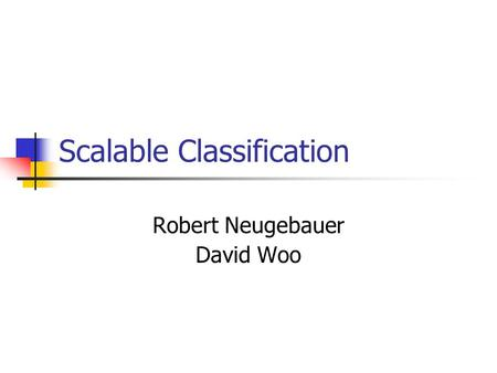 Scalable Classification Robert Neugebauer David Woo.