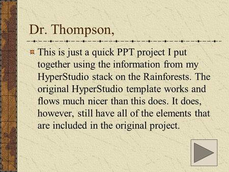 Dr. Thompson, This is just a quick PPT project I put together using the information from my HyperStudio stack on the Rainforests. The original HyperStudio.