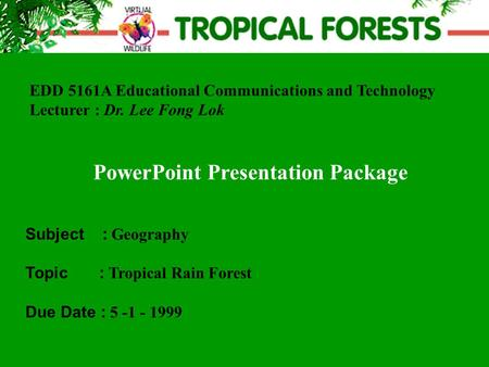 EDD 5161A Educational Communications and Technology Lecturer : Dr. Lee Fong Lok PowerPoint Presentation Package Subject : Geography Topic : Tropical Rain.