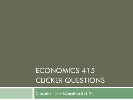 ECONOMICS 415 CLICKER QUESTIONS Chapter 13 – Question Set #1.