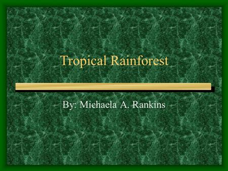 Tropical Rainforest By: Michaela A. Rankins Description These are some of the hottest, wettest areas of the world, and receive 200 inches of rainfall.