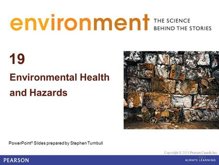 © 2010 Pearson Education Canada 19 Environmental Health and Hazards PowerPoint ® Slides prepared by Stephen Turnbull Copyright © 2013 Pearson Canada Inc.