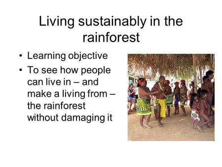 Living sustainably in the rainforest Learning objective To see how people can live in – and make a living from – the rainforest without damaging it.