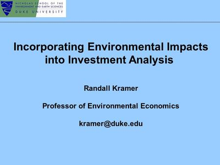 Incorporating Environmental Impacts into Investment Analysis Randall Kramer Professor of Environmental Economics