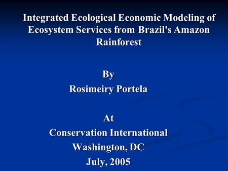 Integrated Ecological Economic Modeling of Ecosystem Services from Brazil's Amazon Rainforest By Rosimeiry Portela At Conservation International Washington,