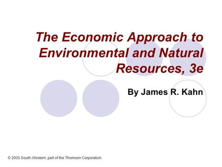 The Economic Approach to Environmental and Natural Resources, 3e By James R. Kahn © 2005 South-Western, part of the Thomson Corporation.