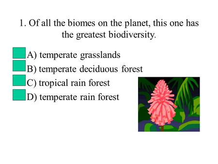 1. Of all the biomes on the planet, this one has the greatest biodiversity. A) temperate grasslands B) temperate deciduous forest C) tropical rain forest.