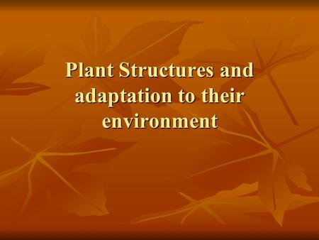 Plant Structures and adaptation to their environment.