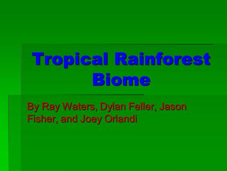Tropical Rainforest Biome By Ray Waters, Dylan Feller, Jason Fisher, and Joey Orlandi.