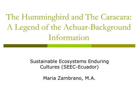 The Hummingbird and The Caracara: A Legend of the Achuar-Background Information Sustainable Ecosystems Enduring Cultures (SEEC-Ecuador) Maria Zambrano,