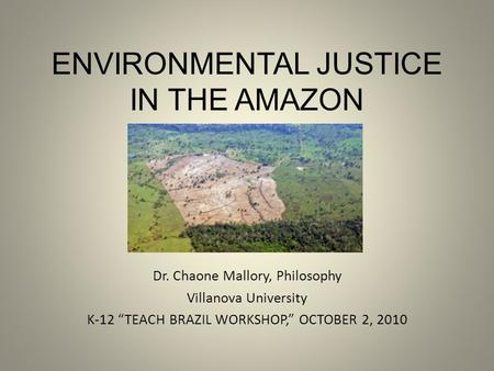 "ENVIRONMENTAL JUSTICE IN THE AMAZON Dr. Chaone Mallory, Philosophy Villanova University K-12 ""TEACH BRAZIL WORKSHOP,"" OCTOBER 2, 2010."
