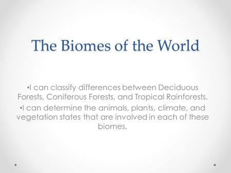 The Biomes of the World I can classify differences between <strong>Deciduous</strong> <strong>Forests</strong>, Coniferous <strong>Forests</strong>, and <strong>Tropical</strong> Rainforests. I can determine the animals,