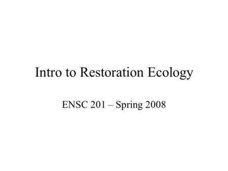 Intro to Restoration Ecology ENSC 201 – Spring 2008.
