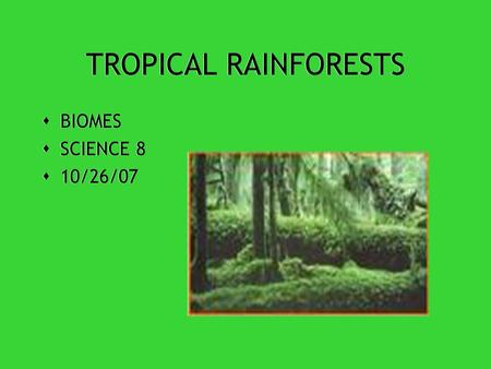 TROPICAL RAINFORESTS  BIOMES  SCIENCE 8  10/26/07  BIOMES  SCIENCE 8  10/26/07.