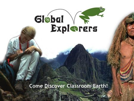Come Discover Classroom Earth!. www.GlobalExplorers.org Sun Prairie Expeditions 2011.