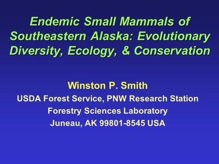 Endemic Small Mammals of Southeastern Alaska: Evolutionary Diversity, Ecology, & Conservation Winston P. Smith USDA Forest Service, PNW Research Station.
