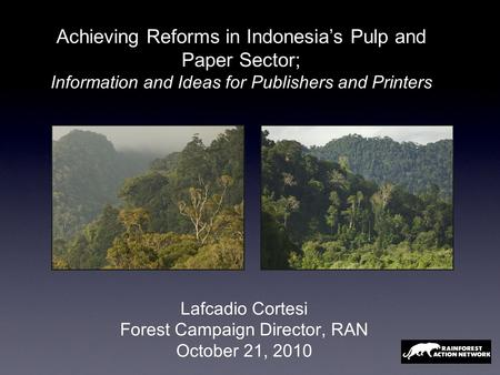 Lafcadio Cortesi Forest Campaign Director, RAN October 21, 2010 Achieving Reforms in Indonesia's Pulp and Paper Sector; Information and Ideas for Publishers.