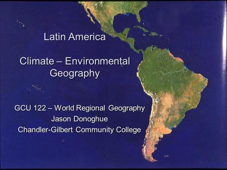 Latin America Climate – Environmental Geography GCU 122 – World Regional Geography Jason Donoghue Chandler-Gilbert Community College.