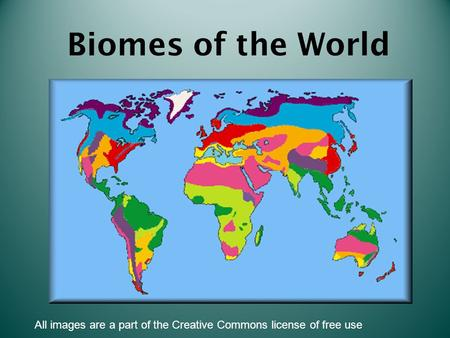 Biomes of the World All images are a part of the Creative Commons license of free use.