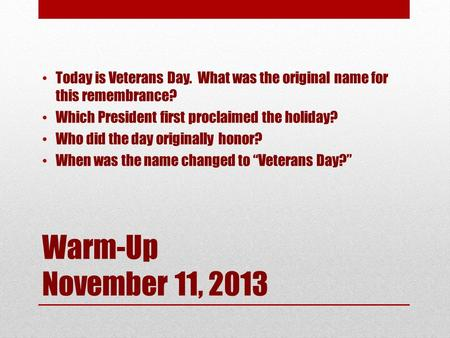 Warm-Up November 11, 2013 Today is Veterans Day. What was the original name for this remembrance? Which President first proclaimed the holiday? Who did.