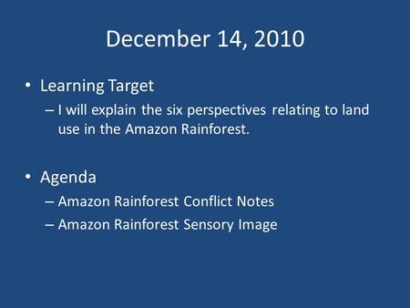 December 14, 2010 Learning Target – I will explain the six perspectives relating to land use in the Amazon Rainforest. Agenda – Amazon Rainforest Conflict.